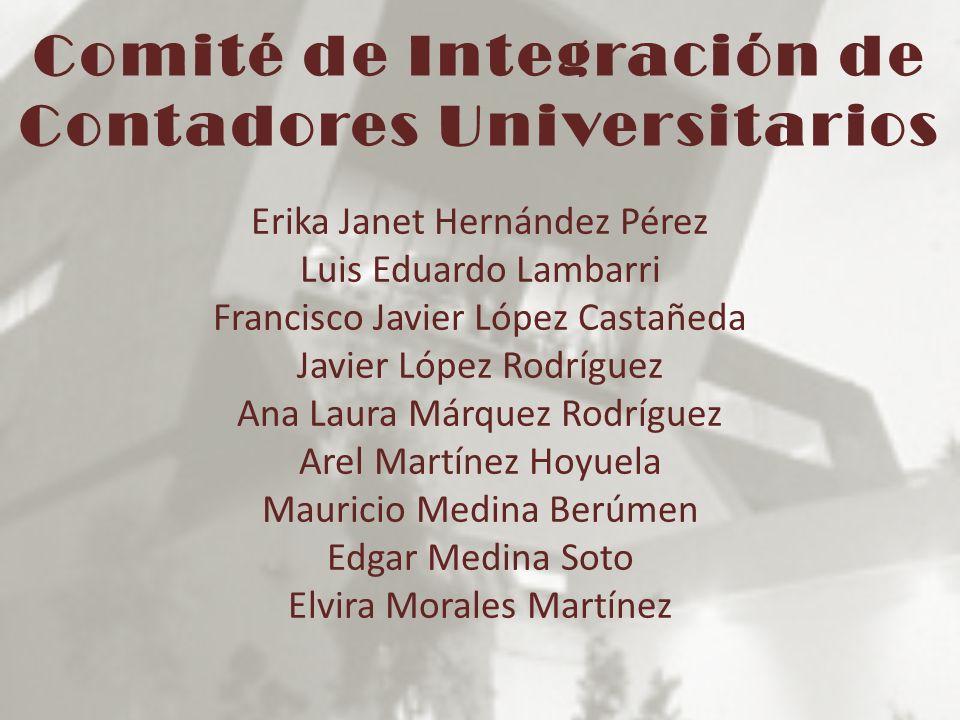 Comité de Integración de Contadores Universitarios Erika Janet Hernández Pérez Luis Eduardo Lambarri Francisco Javier López Castañeda Javier López Rod