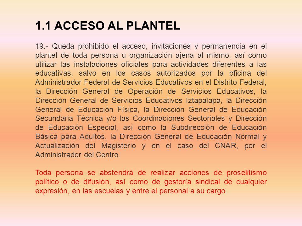 1.1 ACCESO AL PLANTEL 19.- Queda prohibido el acceso, invitaciones y permanencia en el plantel de toda persona u organización ajena al mismo, así como