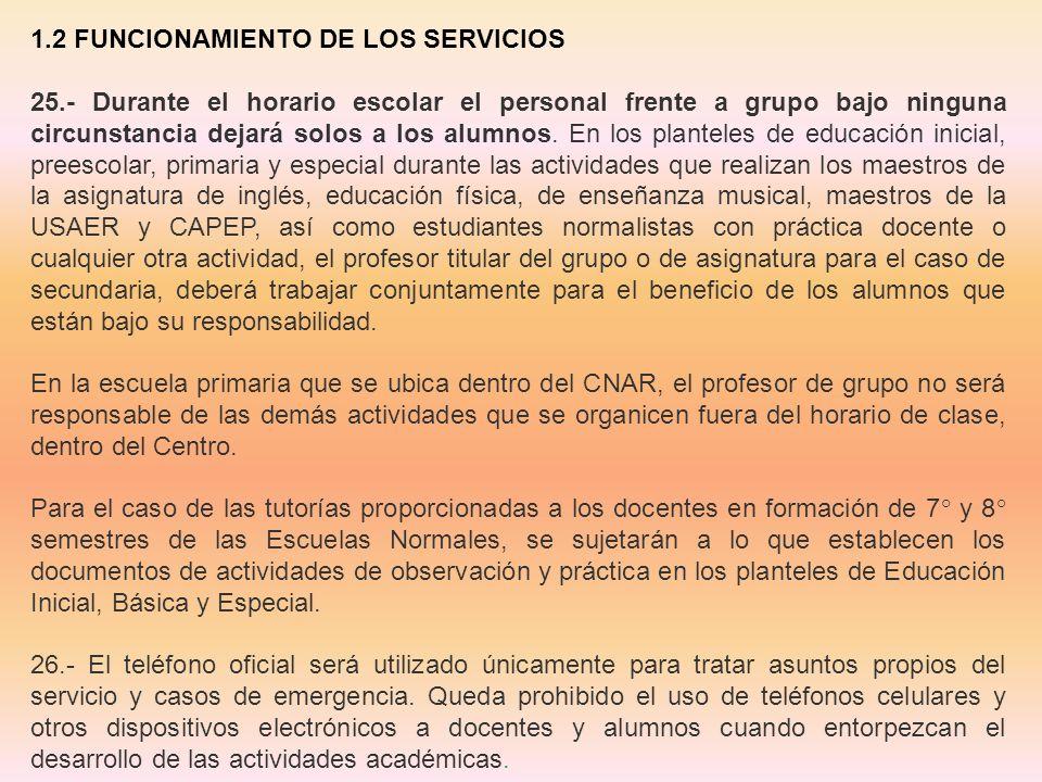 1.2 FUNCIONAMIENTO DE LOS SERVICIOS 25.- Durante el horario escolar el personal frente a grupo bajo ninguna circunstancia dejará solos a los alumnos.
