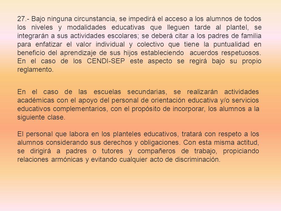 27.- Bajo ninguna circunstancia, se impedirá el acceso a los alumnos de todos los niveles y modalidades educativas que lleguen tarde al plantel, se in