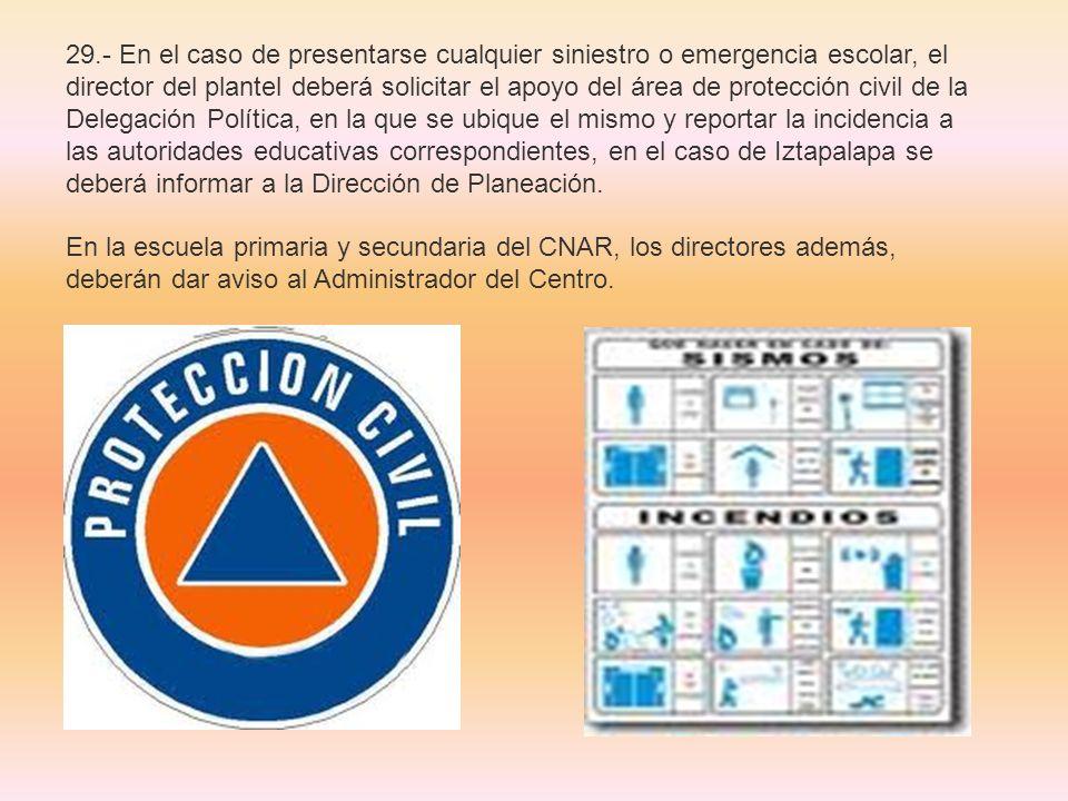29.- En el caso de presentarse cualquier siniestro o emergencia escolar, el director del plantel deberá solicitar el apoyo del área de protección civi