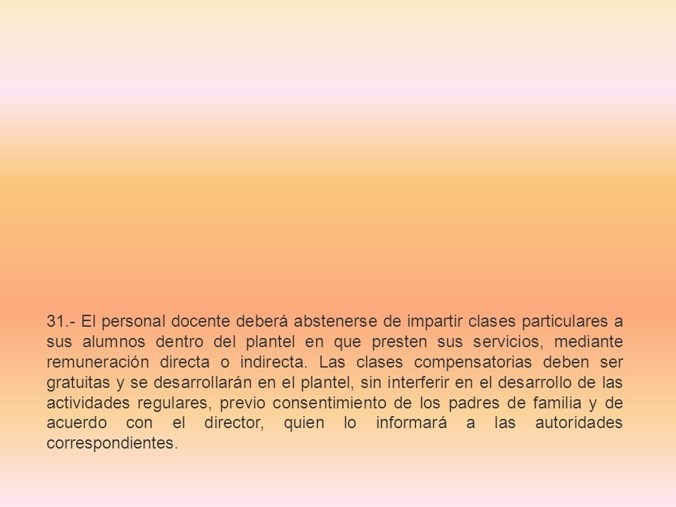 31.- El personal docente deberá abstenerse de impartir clases particulares a sus alumnos dentro del plantel en que presten sus servicios, mediante rem