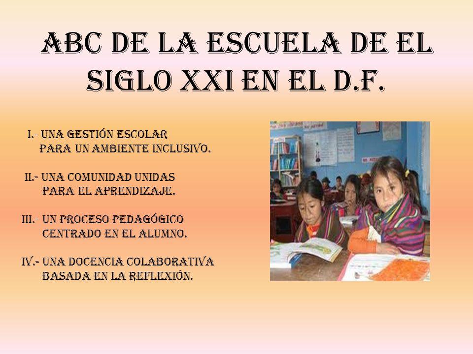 ABC de la escuela De el Siglo XXI en el D.F. I.- Una gestión escolar para un ambiente inclusivo. II.- Una comunidad unidas para el aprendizaje. III.-
