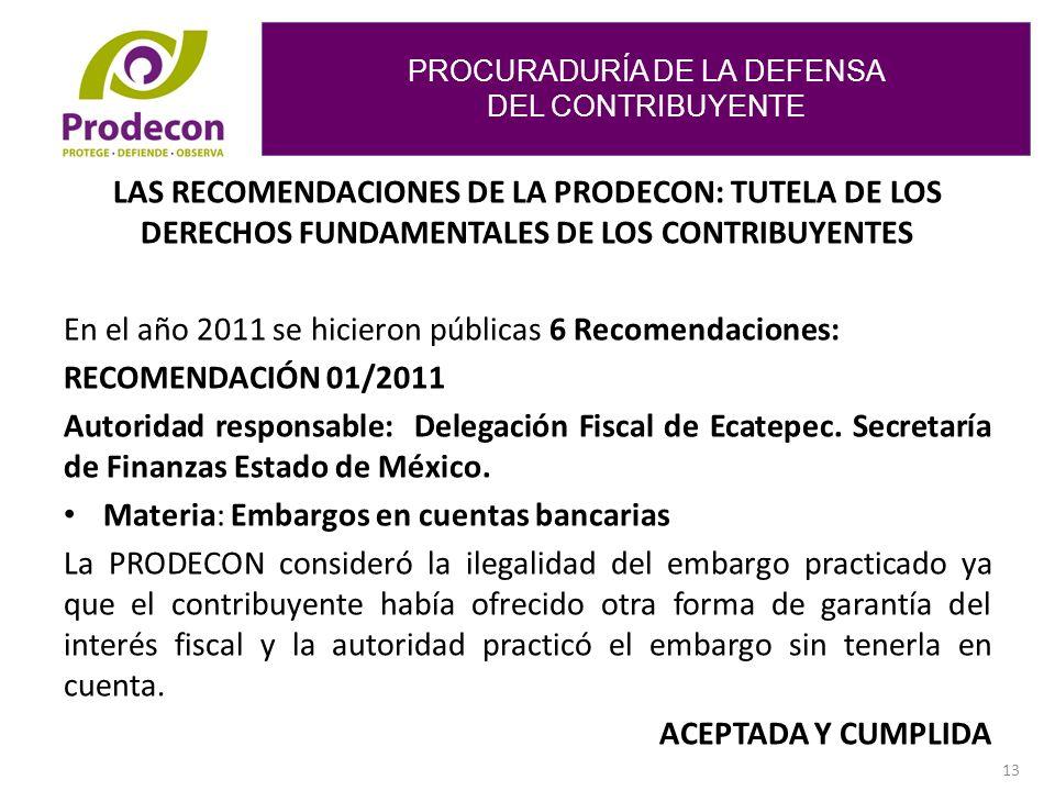 PROCURADURÍA DE LA DEFENSA DEL CONTRIBUYENTE 13 LAS RECOMENDACIONES DE LA PRODECON: TUTELA DE LOS DERECHOS FUNDAMENTALES DE LOS CONTRIBUYENTES En el año 2011 se hicieron públicas 6 Recomendaciones: RECOMENDACIÓN 01/2011 Autoridad responsable: Delegación Fiscal de Ecatepec.