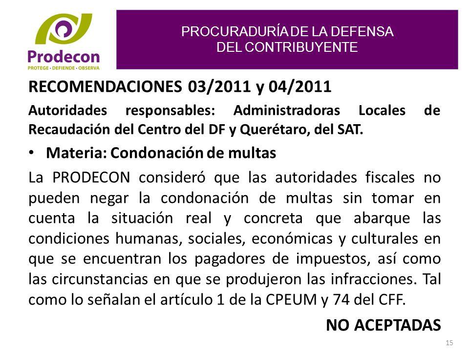 PROCURADURÍA DE LA DEFENSA DEL CONTRIBUYENTE 15 RECOMENDACIONES 03/2011 y 04/2011 Autoridades responsables: Administradoras Locales de Recaudación del Centro del DF y Querétaro, del SAT.