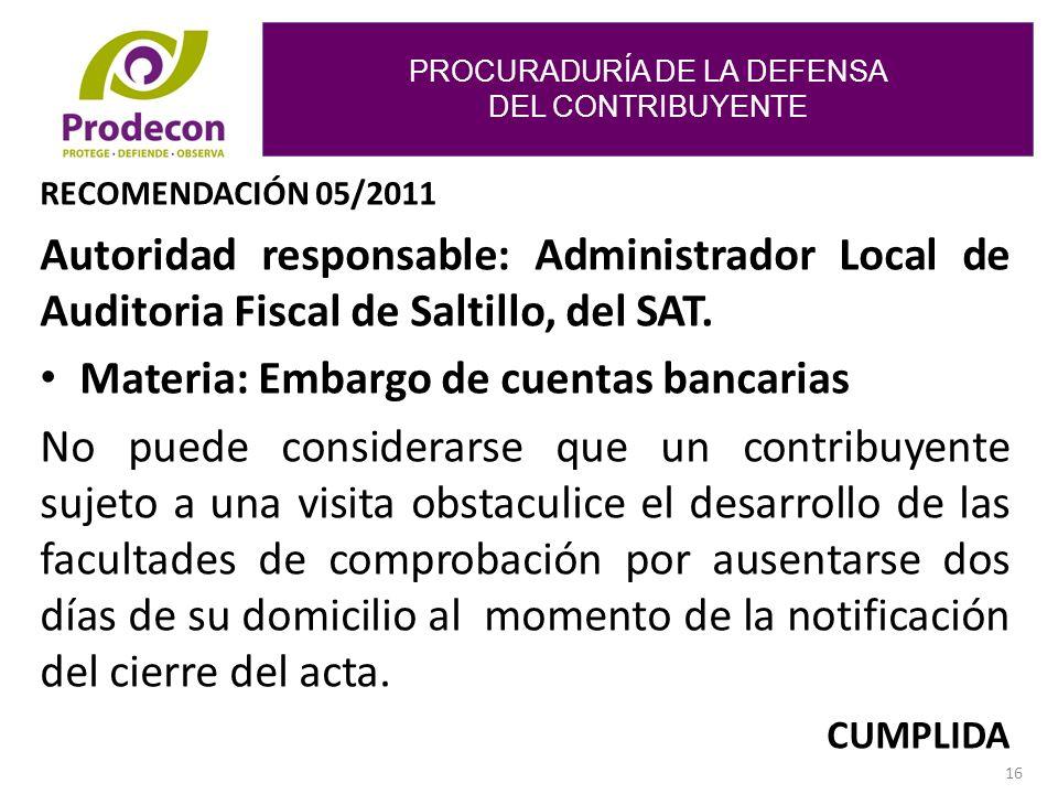 PROCURADURÍA DE LA DEFENSA DEL CONTRIBUYENTE 16 RECOMENDACIÓN 05/2011 Autoridad responsable: Administrador Local de Auditoria Fiscal de Saltillo, del SAT.