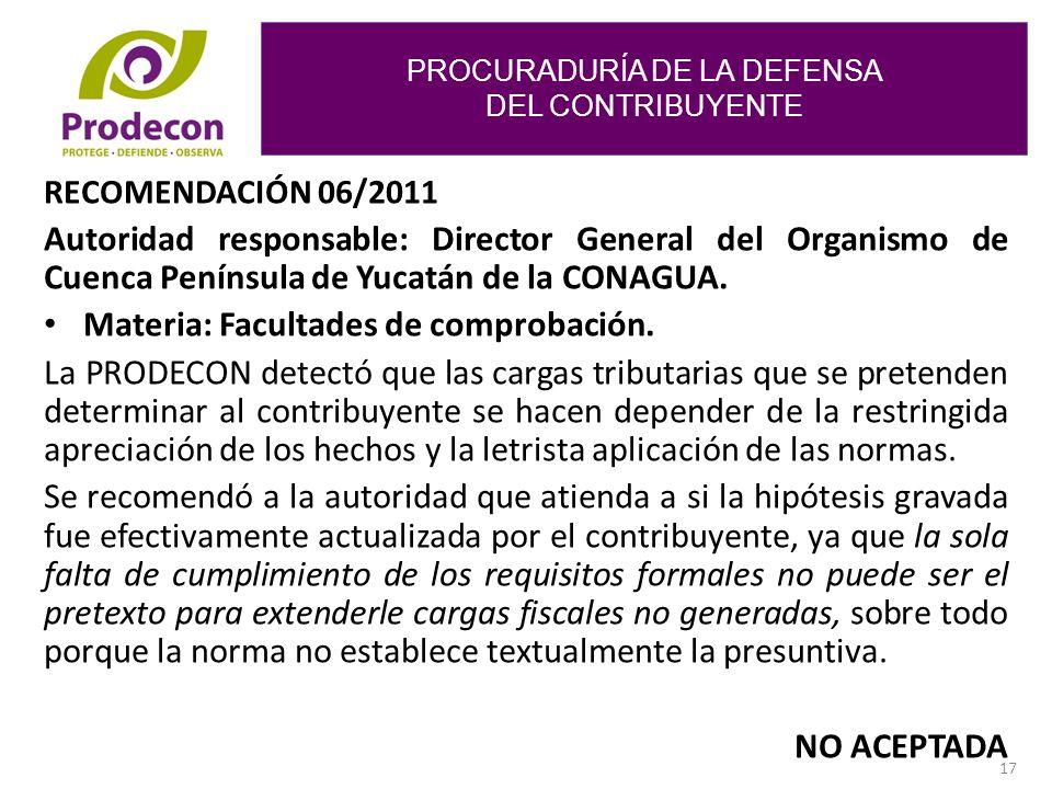 PROCURADURÍA DE LA DEFENSA DEL CONTRIBUYENTE 17 RECOMENDACIÓN 06/2011 Autoridad responsable: Director General del Organismo de Cuenca Península de Yucatán de la CONAGUA.