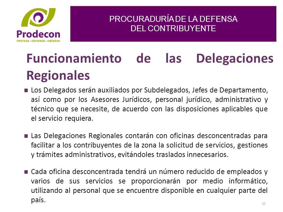 PROCURADURÍA DE LA DEFENSA DEL CONTRIBUYENTE Funcionamiento de las Delegaciones Regionales Los Delegados serán auxiliados por Subdelegados, Jefes de Departamento, así como por los Asesores Jurídicos, personal jurídico, administrativo y técnico que se necesite, de acuerdo con las disposiciones aplicables que el servicio requiera.