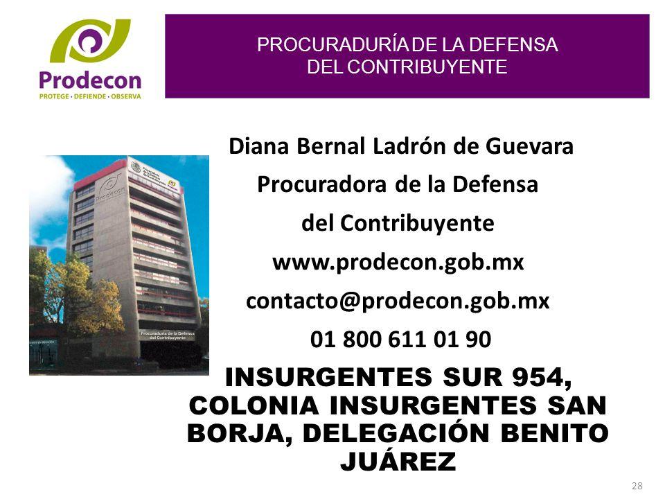 PROCURADURÍA DE LA DEFENSA DEL CONTRIBUYENTE 28 Diana Bernal Ladrón de Guevara Procuradora de la Defensa del Contribuyente www.prodecon.gob.mx contacto@prodecon.gob.mx 01 800 611 01 90 INSURGENTES SUR 954, COLONIA INSURGENTES SAN BORJA, DELEGACIÓN BENITO JUÁREZ