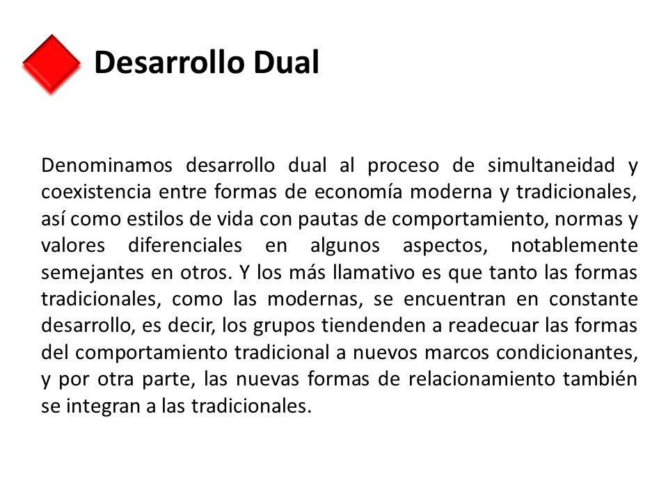 Desarrollo Dual Denominamos desarrollo dual al proceso de simultaneidad y coexistencia entre formas de economía moderna y tradicionales, así como esti