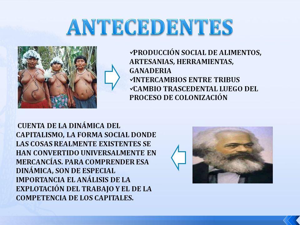 PRODUCCIÓN SOCIAL DE ALIMENTOS, ARTESANIAS, HERRAMIENTAS, GANADERIA INTERCAMBIOS ENTRE TRIBUS CAMBIO TRASCEDENTAL LUEGO DEL PROCESO DE COLONIZACIÓN CUENTA DE LA DINÁMICA DEL CAPITALISMO, LA FORMA SOCIAL DONDE LAS COSAS REALMENTE EXISTENTES SE HAN CONVERTIDO UNIVERSALMENTE EN MERCANCÍAS.