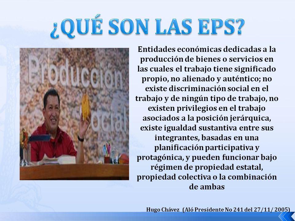 Entidades económicas dedicadas a la producción de bienes o servicios en las cuales el trabajo tiene significado propio, no alienado y auténtico; no existe discriminación social en el trabajo y de ningún tipo de trabajo, no existen privilegios en el trabajo asociados a la posición jerárquica, existe igualdad sustantiva entre sus integrantes, basadas en una planificación participativa y protagónica, y pueden funcionar bajo régimen de propiedad estatal, propiedad colectiva o la combinación de ambas Hugo Chávez (Aló Presidente No 241 del 27/11/ 2005)