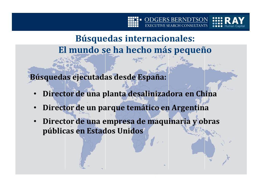 Búsquedas internacionales: El mundo se ha hecho más pequeño Búsquedas ejecutadas desde España: Director de una planta desalinizadora en China Director de un parque temático en Argentina Director de una empresa de maquinaria y obras públicas en Estados Unidos