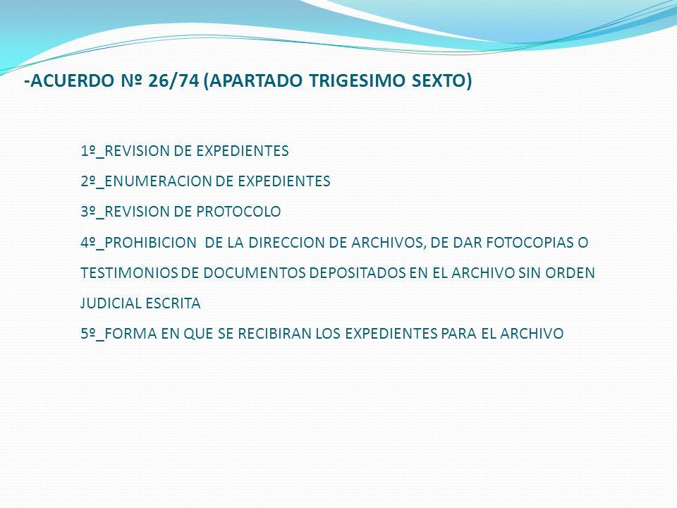 -ACUERDO Nº 26/74 (APARTADO TRIGESIMO SEXTO) 1º_REVISION DE EXPEDIENTES 2º_ENUMERACION DE EXPEDIENTES 3º_REVISION DE PROTOCOLO 4º_PROHIBICION DE LA DIRECCION DE ARCHIVOS, DE DAR FOTOCOPIAS O TESTIMONIOS DE DOCUMENTOS DEPOSITADOS EN EL ARCHIVO SIN ORDEN JUDICIAL ESCRITA 5º_FORMA EN QUE SE RECIBIRAN LOS EXPEDIENTES PARA EL ARCHIVO
