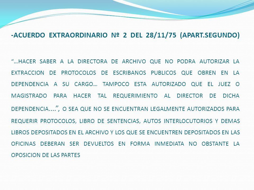 -ACUERDO EXTRAORDINARIO Nº 2 DEL 28/11/75 (APART.SEGUNDO) …HACER SABER A LA DIRECTORA DE ARCHIVO QUE NO PODRA AUTORIZAR LA EXTRACCION DE PROTOCOLOS DE ESCRIBANOS PUBLICOS QUE OBREN EN LA DEPENDENCIA A SU CARGO… TAMPOCO ESTA AUTORIZADO QUE EL JUEZ O MAGISTRADO PARA HACER TAL REQUERIMIENTO AL DIRECTOR DE DICHA DEPENDENCIA...., O SEA QUE NO SE ENCUENTRAN LEGALMENTE AUTORIZADOS PARA REQUERIR PROTOCOLOS, LIBRO DE SENTENCIAS, AUTOS INTERLOCUTORIOS Y DEMAS LIBROS DEPOSITADOS EN EL ARCHIVO Y LOS QUE SE ENCUENTREN DEPOSITADOS EN LAS OFICINAS DEBERAN SER DEVUELTOS EN FORMA INMEDIATA NO OBSTANTE LA OPOSICION DE LAS PARTES