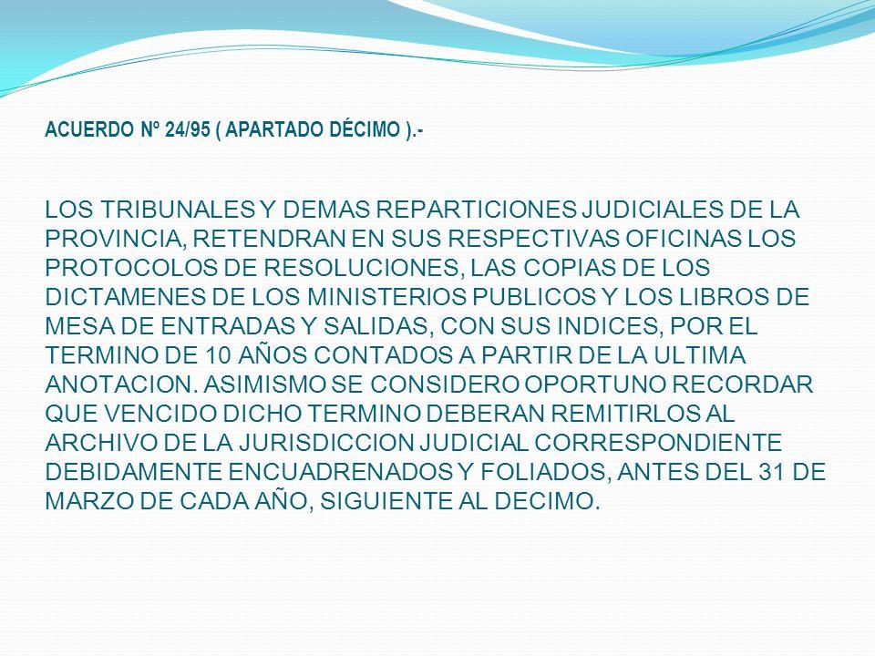 ACUERDO Nº 24/95 ( APARTADO DÉCIMO ).- LOS TRIBUNALES Y DEMAS REPARTICIONES JUDICIALES DE LA PROVINCIA, RETENDRAN EN SUS RESPECTIVAS OFICINAS LOS PROTOCOLOS DE RESOLUCIONES, LAS COPIAS DE LOS DICTAMENES DE LOS MINISTERIOS PUBLICOS Y LOS LIBROS DE MESA DE ENTRADAS Y SALIDAS, CON SUS INDICES, POR EL TERMINO DE 10 AÑOS CONTADOS A PARTIR DE LA ULTIMA ANOTACION.