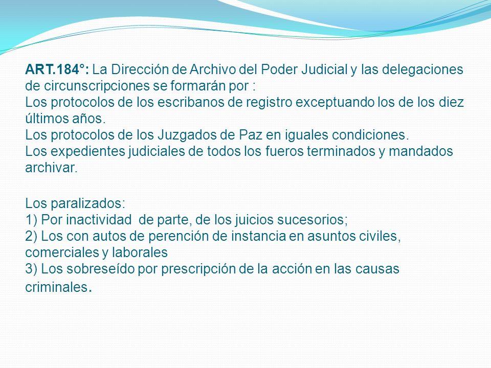 ART.184°: La Dirección de Archivo del Poder Judicial y las delegaciones de circunscripciones se formarán por : Los protocolos de los escribanos de registro exceptuando los de los diez últimos años.