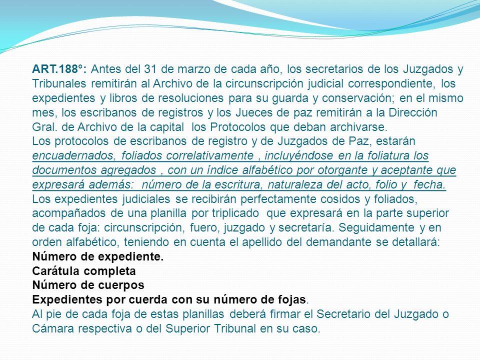 ART.188°: Antes del 31 de marzo de cada año, los secretarios de los Juzgados y Tribunales remitirán al Archivo de la circunscripción judicial correspondiente, los expedientes y libros de resoluciones para su guarda y conservación; en el mismo mes, los escribanos de registros y los Jueces de paz remitirán a la Dirección Gral.