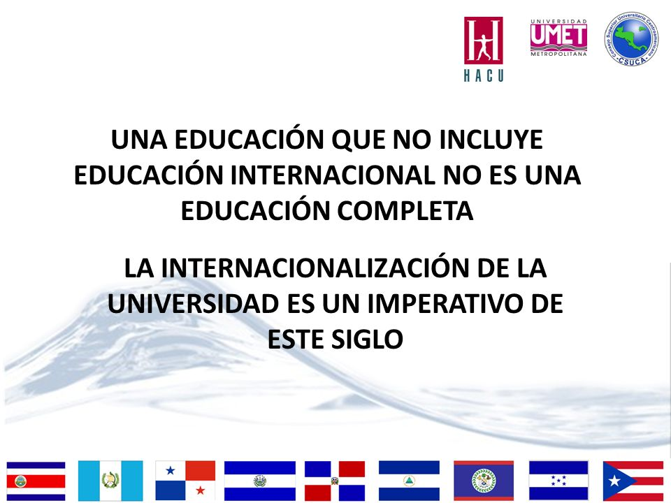 LA INTERNACIONALIZACIÓN DE LA UNIVERSIDAD ES UN IMPERATIVO DE ESTE SIGLO UNA EDUCACIÓN QUE NO INCLUYE EDUCACIÓN INTERNACIONAL NO ES UNA EDUCACIÓN COMPLETA