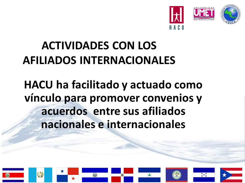 ACTIVIDADES CON LOS AFILIADOS INTERNACIONALES HACU ha facilitado y actuado como vínculo para promover convenios y acuerdos entre sus afiliados nacionales e internacionales