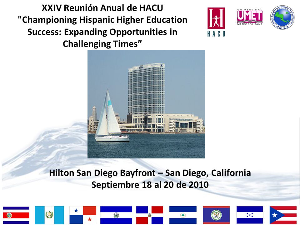 Hilton San Diego Bayfront – San Diego, California Septiembre 18 al 20 de 2010 XXIV Reunión Anual de HACU Championing Hispanic Higher Education Success: Expanding Opportunities in Challenging Times