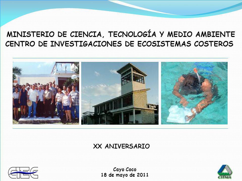Cayo Coco 18 de mayo de 2011 CENTRO DE INVESTIGACIONES DE ECOSISTEMAS COSTEROS MINISTERIO DE CIENCIA, TECNOLOGÍA Y MEDIO AMBIENTE XX ANIVERSARIO