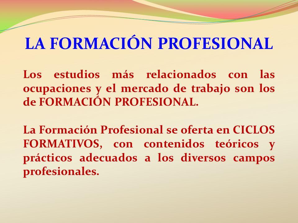 LA FORMACIÓN PROFESIONAL Los estudios más relacionados con las ocupaciones y el mercado de trabajo son los de FORMACIÓN PROFESIONAL. La Formación Prof