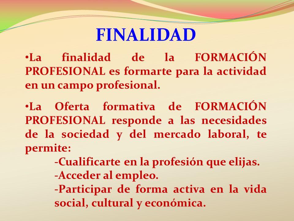 FINALIDAD La finalidad de la FORMACIÓN PROFESIONAL es formarte para la actividad en un campo profesional. La Oferta formativa de FORMACIÓN PROFESIONAL