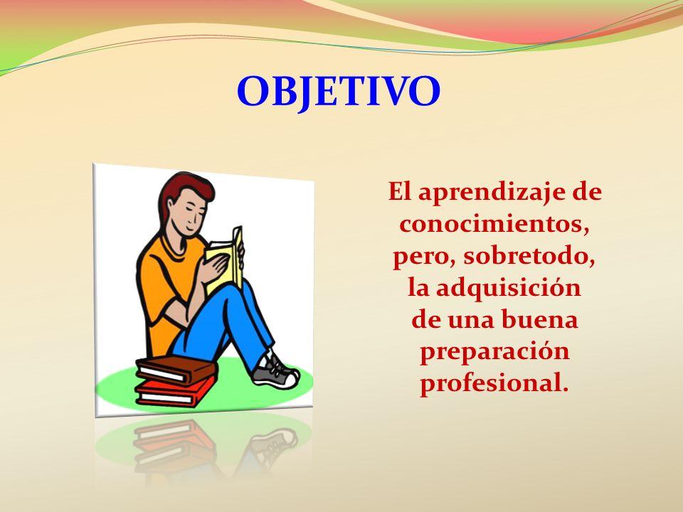 OBJETIVO El aprendizaje de conocimientos, pero, sobretodo, la adquisición de una buena preparación profesional.