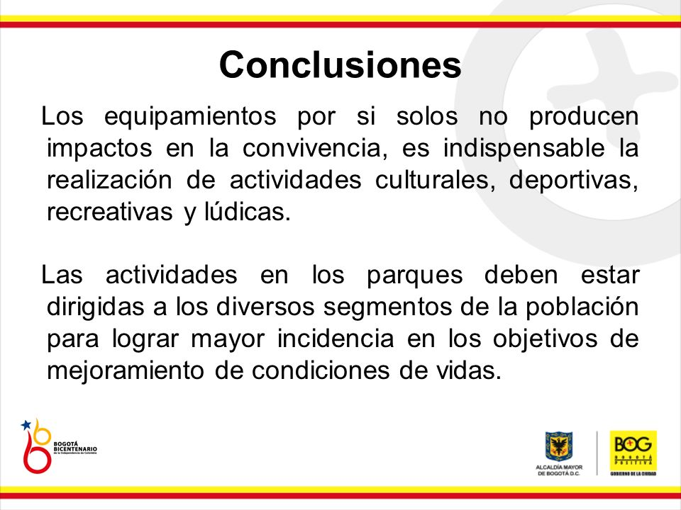 Conclusiones Los equipamientos por si solos no producen impactos en la convivencia, es indispensable la realización de actividades culturales, deporti