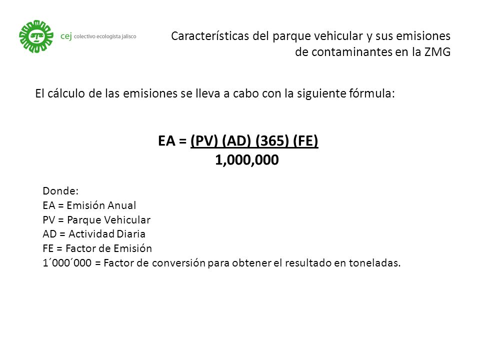 Características del parque vehicular y sus emisiones de contaminantes en la ZMG EA = (PV) (AD) (365) (FE) 1,000,000 Donde: EA = Emisión Anual PV = Parque Vehicular AD = Actividad Diaria FE = Factor de Emisión 1´000´000 = Factor de conversión para obtener el resultado en toneladas.