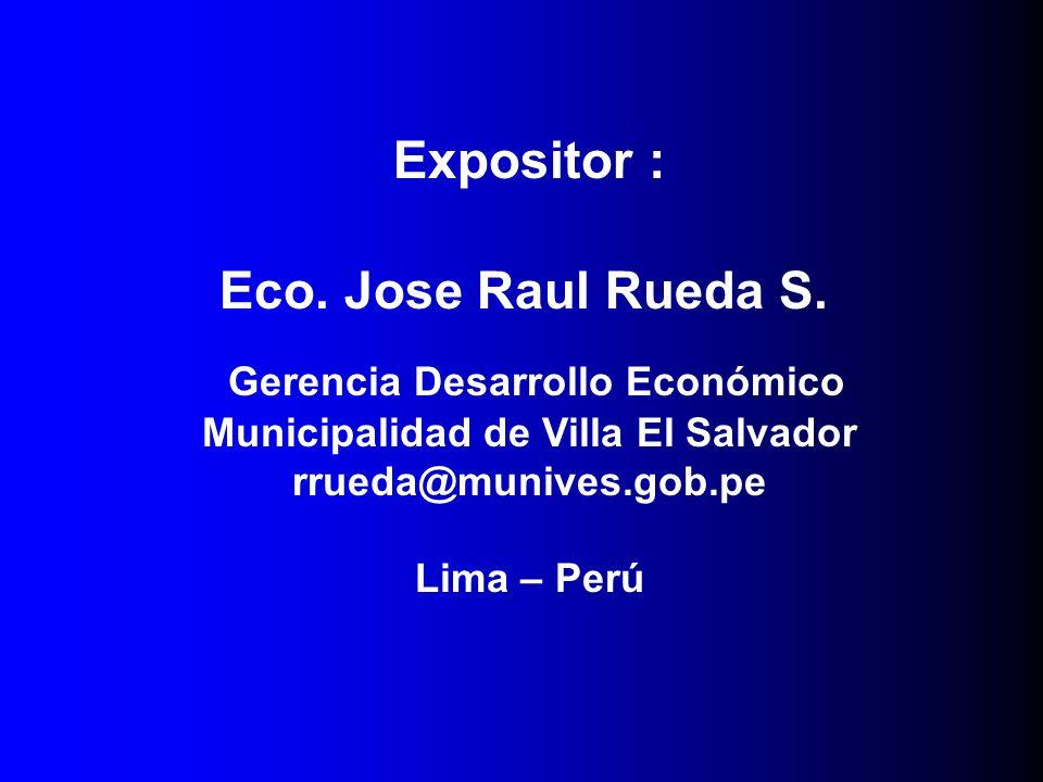 Gerencia Desarrollo Económico Municipalidad de Villa El Salvador rrueda@munives.gob.pe Lima – Perú Expositor : Eco. Jose Raul Rueda S.