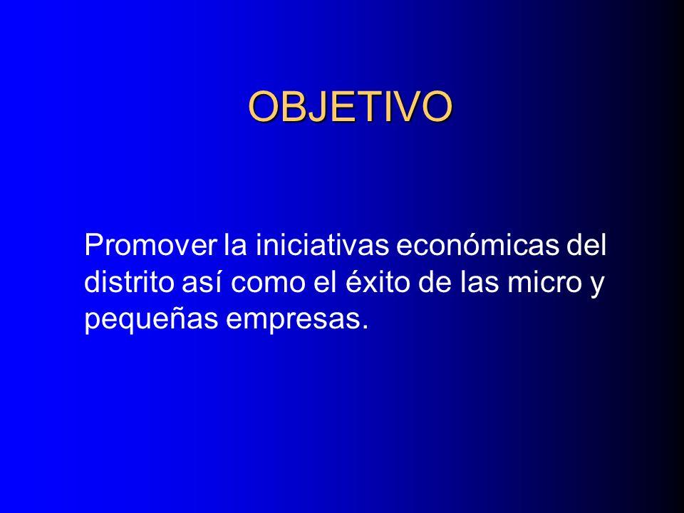 OBJETIVO Promover la iniciativas económicas del distrito así como el éxito de las micro y pequeñas empresas.