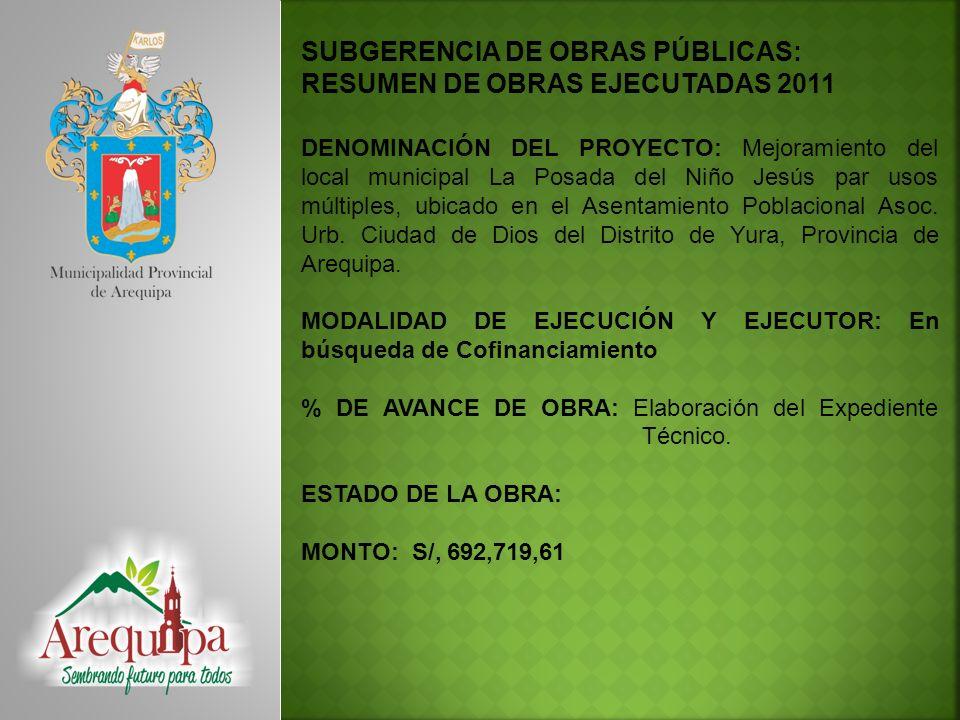 SUBGERENCIA DE OBRAS PÚBLICAS: RESUMEN DE OBRAS EJECUTADAS 2011 DENOMINACIÓN DEL PROYECTO: Mejoramiento de la Transitabilidad Vehicular y Peatonal en la Urbanización Los Ángeles - Distrito de Arequipa, Provincia de Arequipa - Arequipa MODALIDAD DE EJECUCIÓN Y EJECUTOR: ESTADO DEL PROYECTO: Viable MONTO a nivel de SNIP : S/.