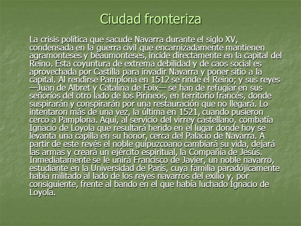 Ciudad fronteriza La crisis política que sacude Navarra durante el siglo XV, condensada en la guerra civil que encarnizadamente mantienen agramonteses