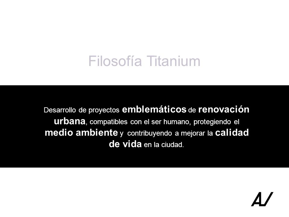 Filosofía Titanium Desarrollo de proyectos emblemáticos de renovación urbana, compatibles con el ser humano, protegiendo el medio ambiente y contribuy