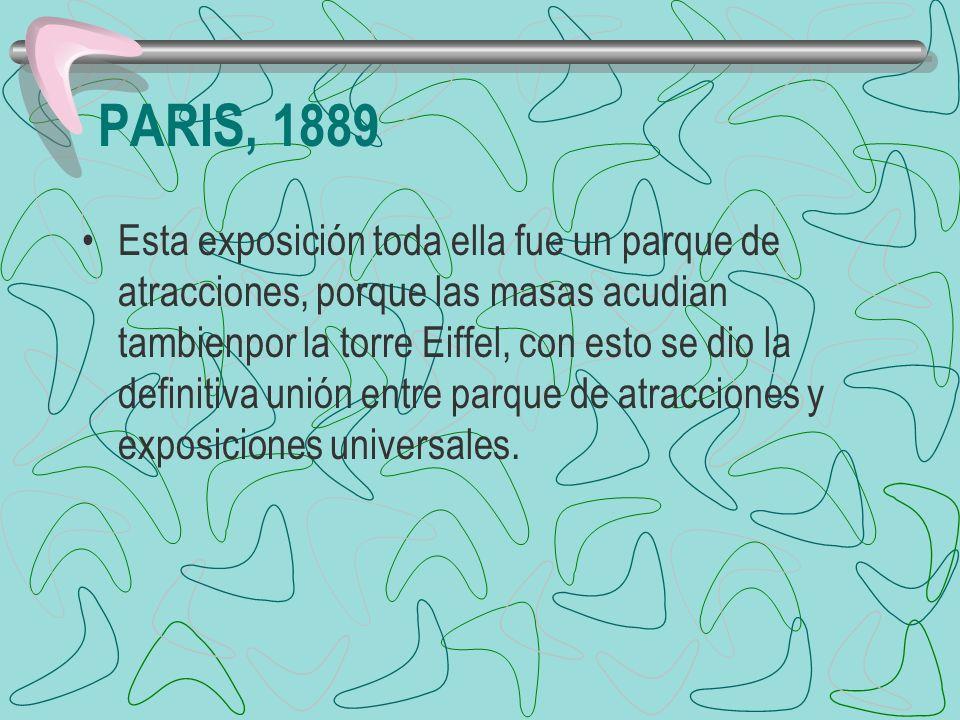 PARIS, 1889 Esta exposición toda ella fue un parque de atracciones, porque las masas acudian tambienpor la torre Eiffel, con esto se dio la definitiva