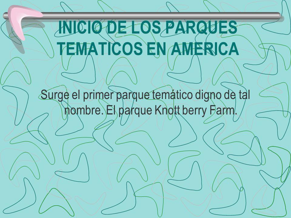 INICIO DE LOS PARQUES TEMATICOS EN AMERICA Surge el primer parque temático digno de tal nombre. El parque Knott berry Farm.