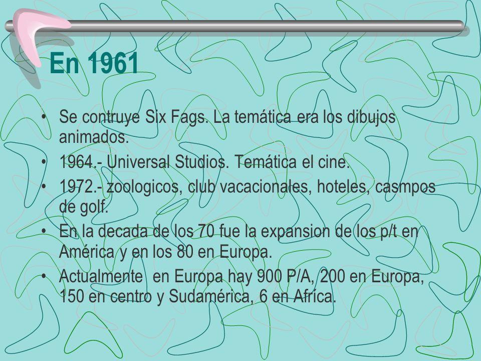 En 1961 Se contruye Six Fags. La temática era los dibujos animados. 1964.- Universal Studios. Temática el cine. 1972.- zoologicos, club vacacionales,