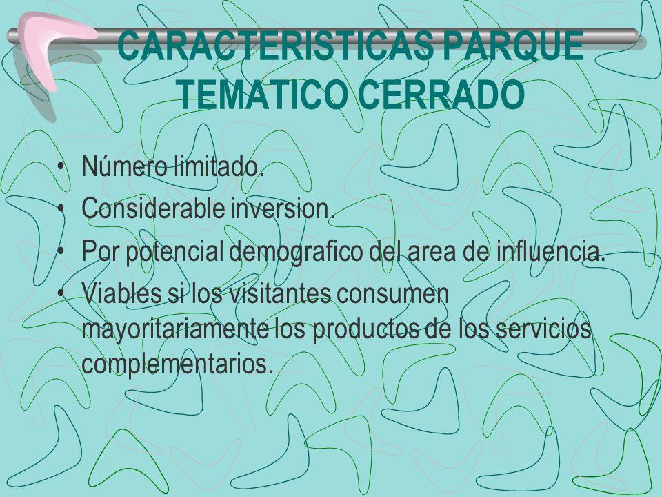 CARACTERISTICAS PARQUE TEMATICO CERRADO Número limitado. Considerable inversion. Por potencial demografico del area de influencia. Viables si los visi