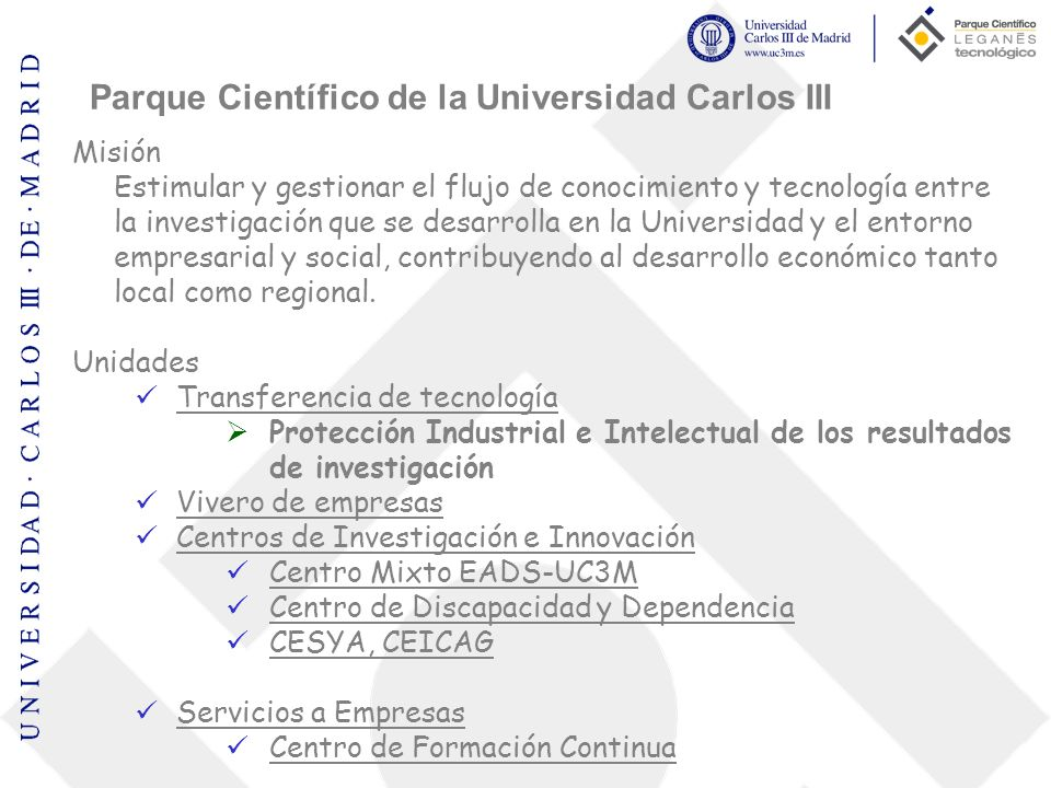 Parque Tecnológico Proyecto impulsado por la CAM a través del IMADE, el Ayuntamiento de Leganés y la UC3M Dinamizar el trabajo conjunto entre los investigadores y grupos de investigación de la UC3M con la empresa 2.804.000 m² entre la M-40, M-45, A-42 y M-435 Empresas: Vivero Parque científico Parque tecnológico Parque terciario y comercial Colaboradores y patrocinadores Parque Científico de la Universidad Carlos III
