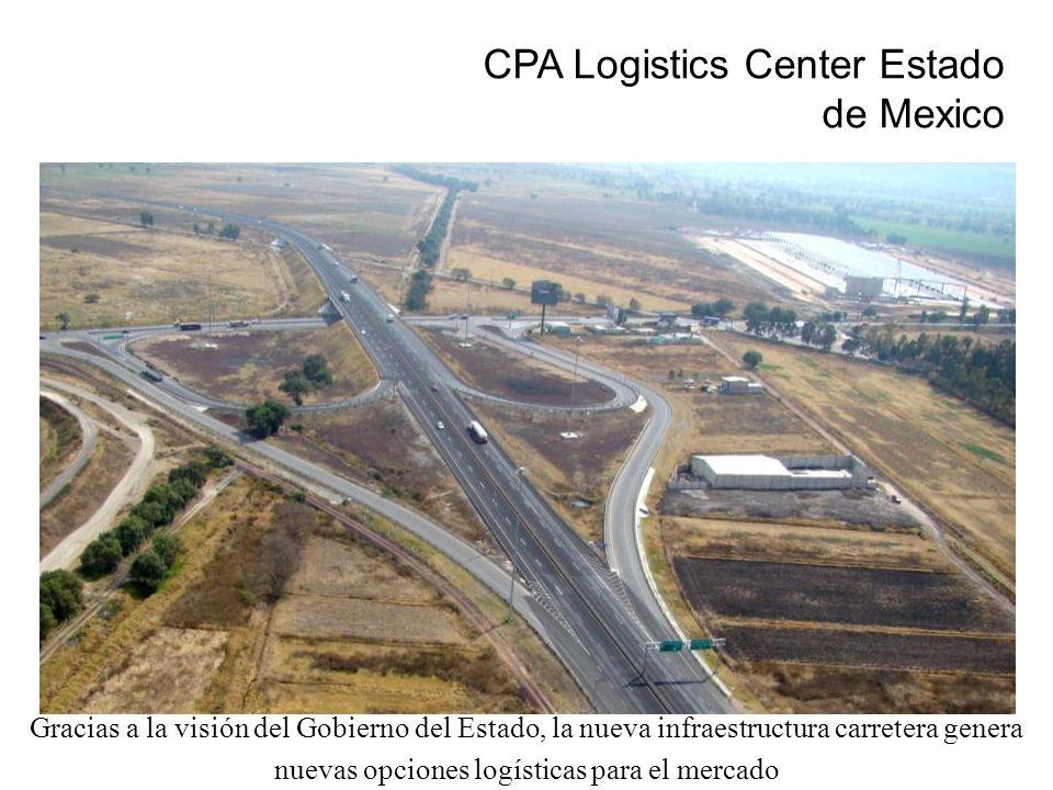 CPA Logistics Center Estado de Mexico Gracias a la visión del Gobierno del Estado, la nueva infraestructura carretera genera nuevas opciones logística