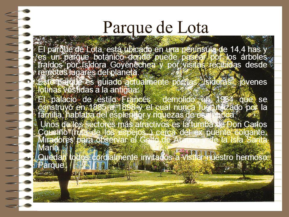 Parque de Lota El parque de Lota, está ubicado en una península de 14,4 has y es un parque botánico donde puede pasear por los árboles traídos por Isi