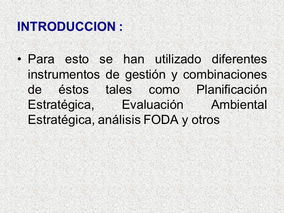 INTRODUCCION : Para esto se han utilizado diferentes instrumentos de gestión y combinaciones de éstos tales como Planificación Estratégica, Evaluación Ambiental Estratégica, análisis FODA y otros