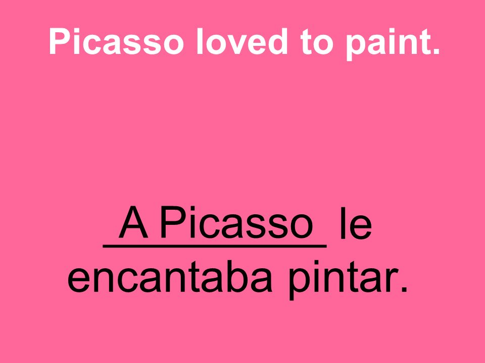 _________ le encantaba pintar. Picasso loved to paint. A Picasso