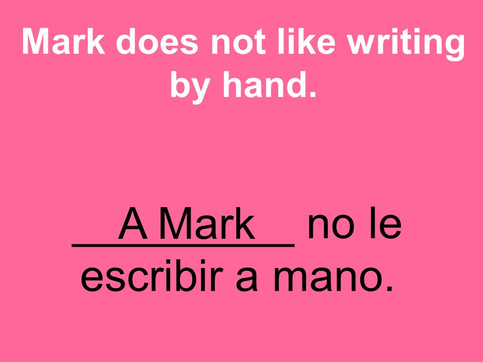 _________ no le escribir a mano. Mark does not like writing by hand. A Mark
