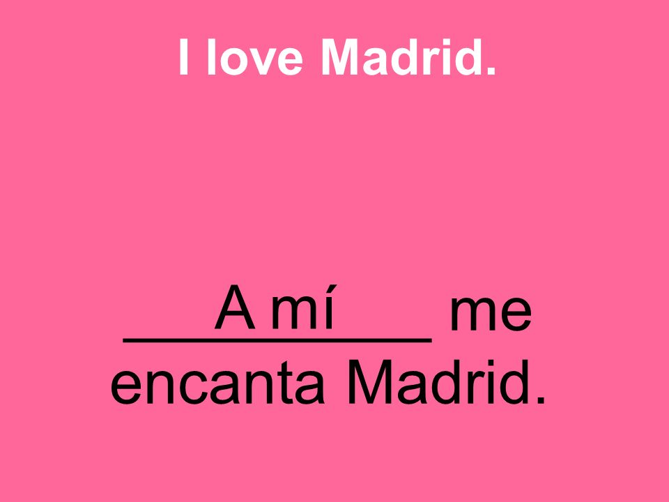 _________ me encanta Madrid. I love Madrid. A mí