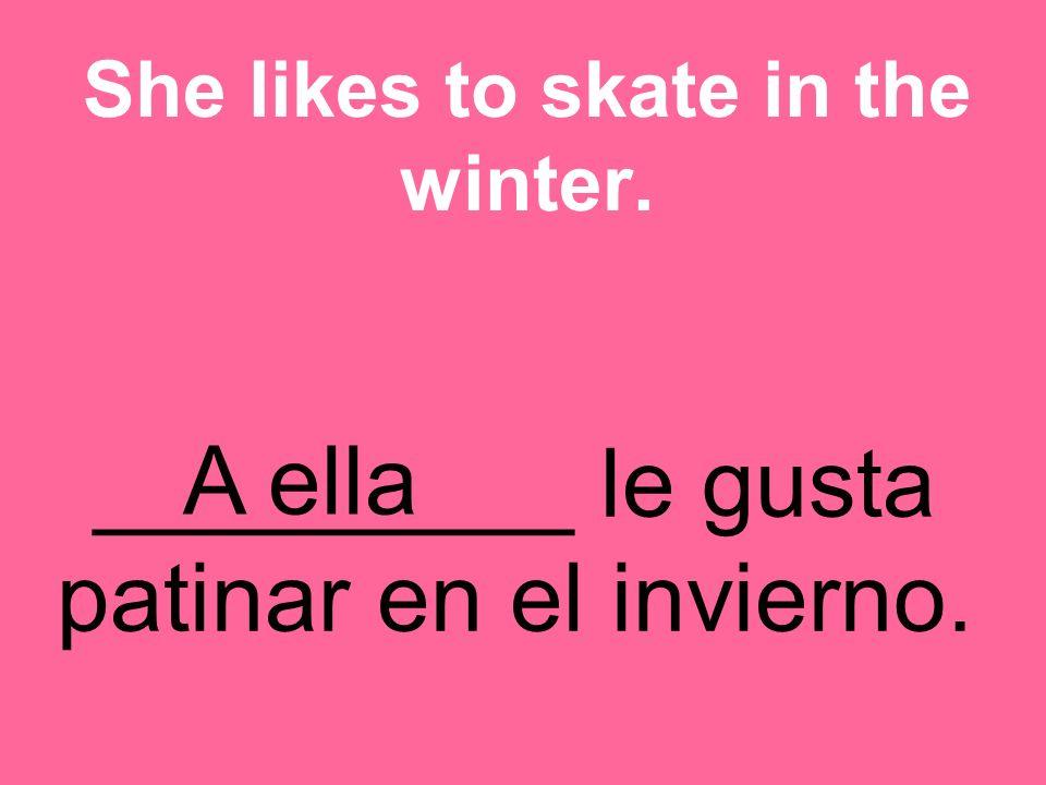 _________ le gusta patinar en el invierno. She likes to skate in the winter. A ella