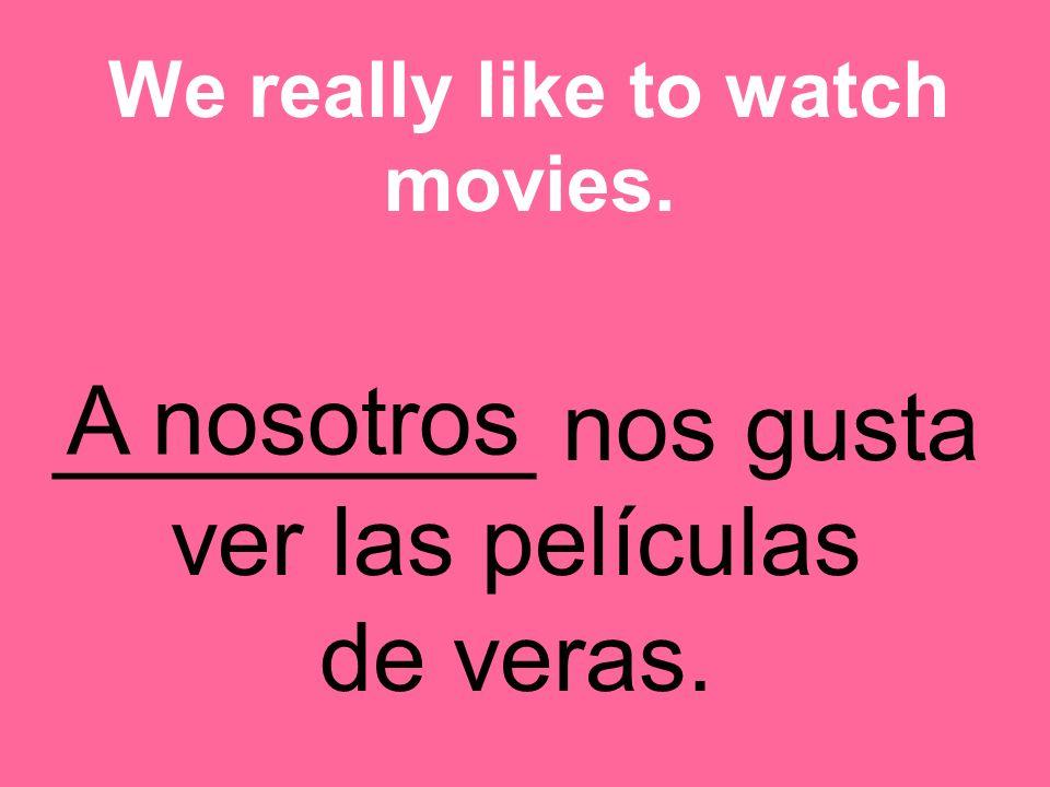 _________ nos gusta ver las películas de veras. We really like to watch movies. A nosotros