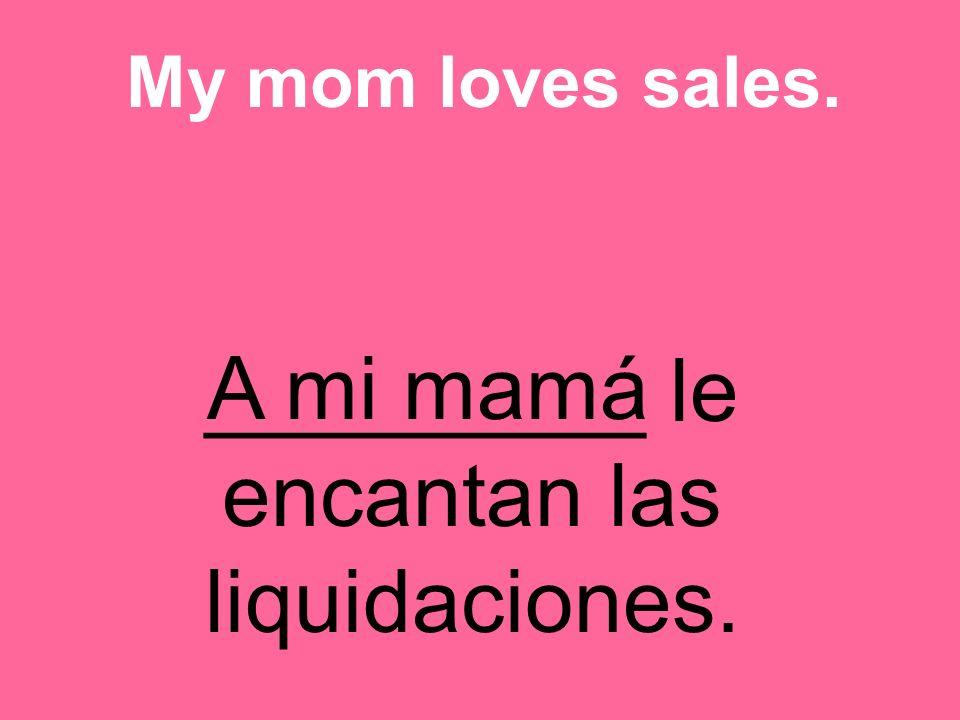 _________ le encantan las liquidaciones. My mom loves sales. A mi mamá